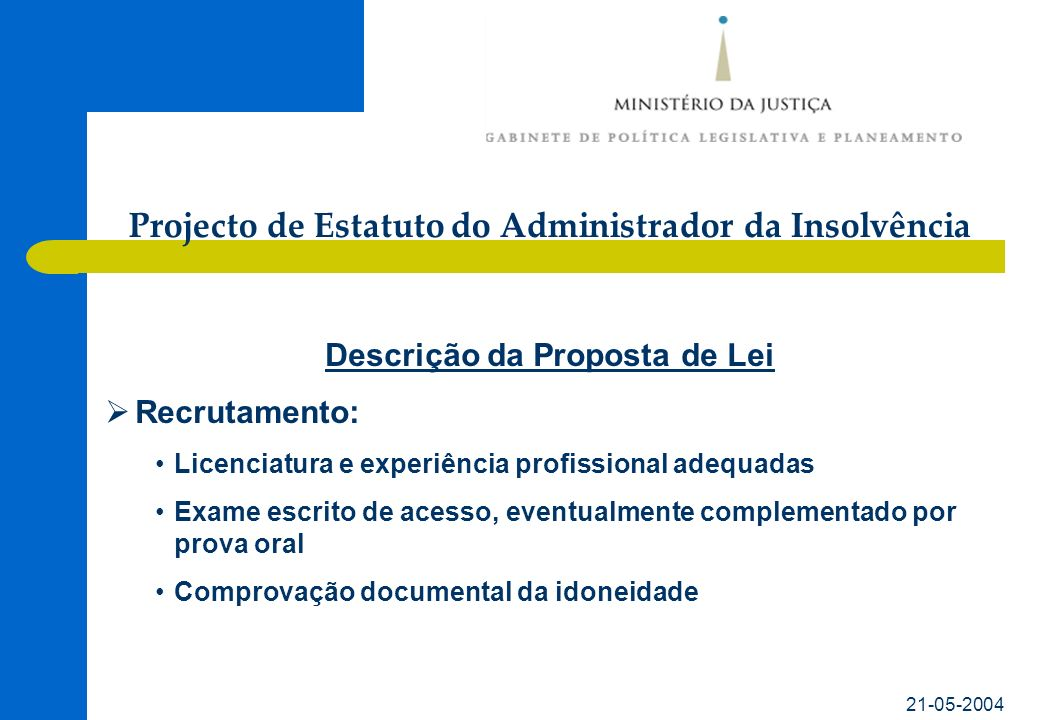 21-05-2004 Descrição da Proposta de Lei Recrutamento: Licenciatura e experiência profissional adequadas Exame escrito de acesso, eventualmente complementado por prova oral Comprovação documental da idoneidade Projecto de Estatuto do Administrador da Insolvência