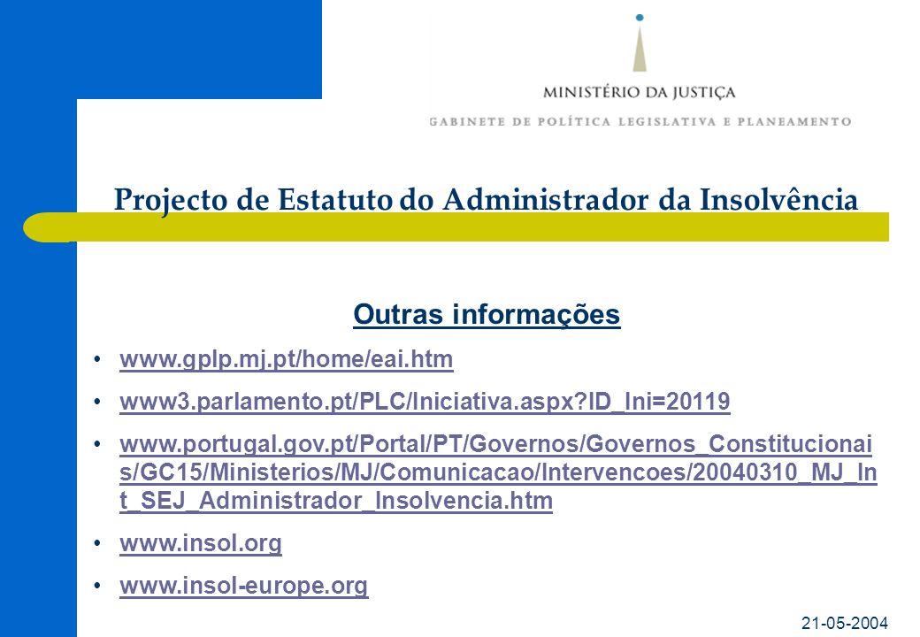21-05-2004 Outras informações www.gplp.mj.pt/home/eai.htm www3.parlamento.pt/PLC/Iniciativa.aspx ID_Ini=20119 www.portugal.gov.pt/Portal/PT/Governos/Governos_Constitucionai s/GC15/Ministerios/MJ/Comunicacao/Intervencoes/20040310_MJ_In t_SEJ_Administrador_Insolvencia.htmwww.portugal.gov.pt/Portal/PT/Governos/Governos_Constitucionai s/GC15/Ministerios/MJ/Comunicacao/Intervencoes/20040310_MJ_In t_SEJ_Administrador_Insolvencia.htm www.insol.org www.insol-europe.org Projecto de Estatuto do Administrador da Insolvência