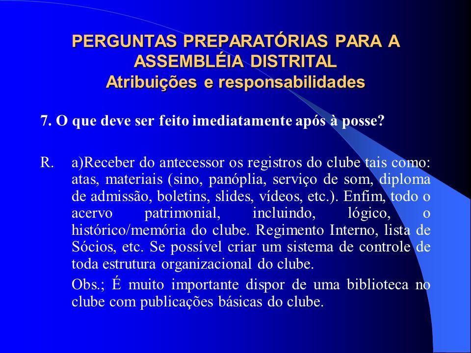 PERGUNTAS PREPARATÓRIAS PARA A ASSEMBLÉIA DISTRITAL Atribuições e responsabilidades 7. O que deve ser feito imediatamente após à posse? R.a)Receber do