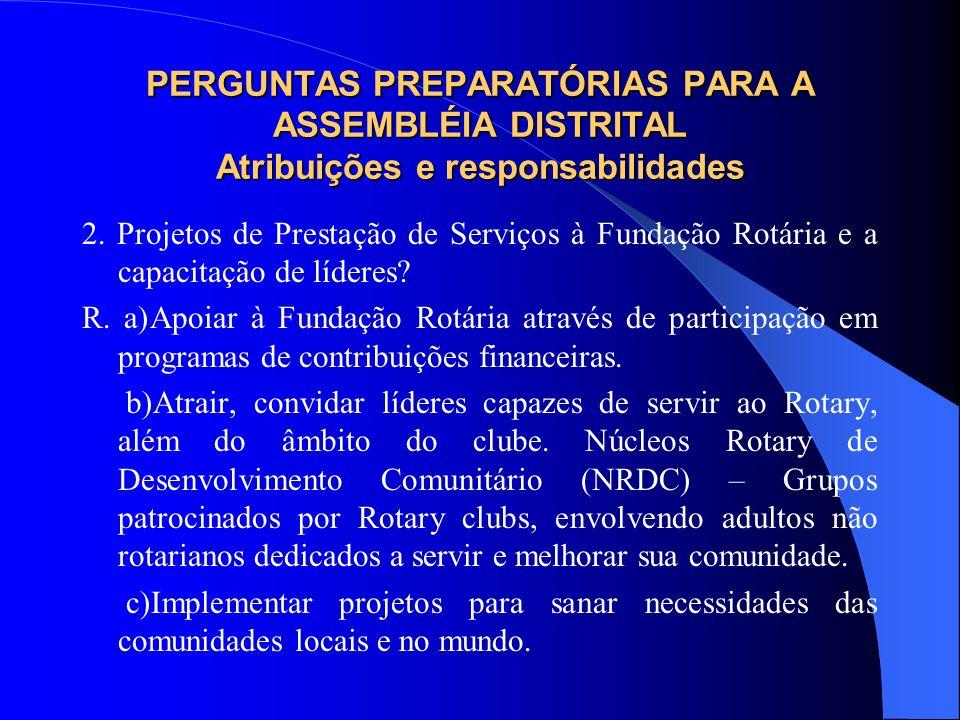 PERGUNTAS PREPARATÓRIAS PARA A ASSEMBLÉIA DISTRITAL Atribuições e responsabilidades 2. Projetos de Prestação de Serviços à Fundação Rotária e a capaci