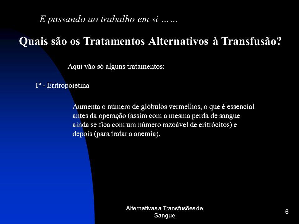 Alternativas a Transfusões de Sangue 6 E passando ao trabalho em si …… Quais são os Tratamentos Alternativos à Transfusão? Aqui vão só alguns tratamen