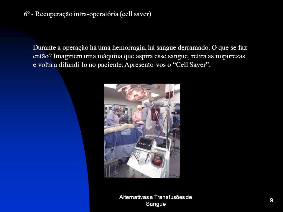 Alternativas a Transfusões de Sangue 9 6º - Recuperação intra-operatória (cell saver) Durante a operação há uma hemorragia, há sangue derramado. O que