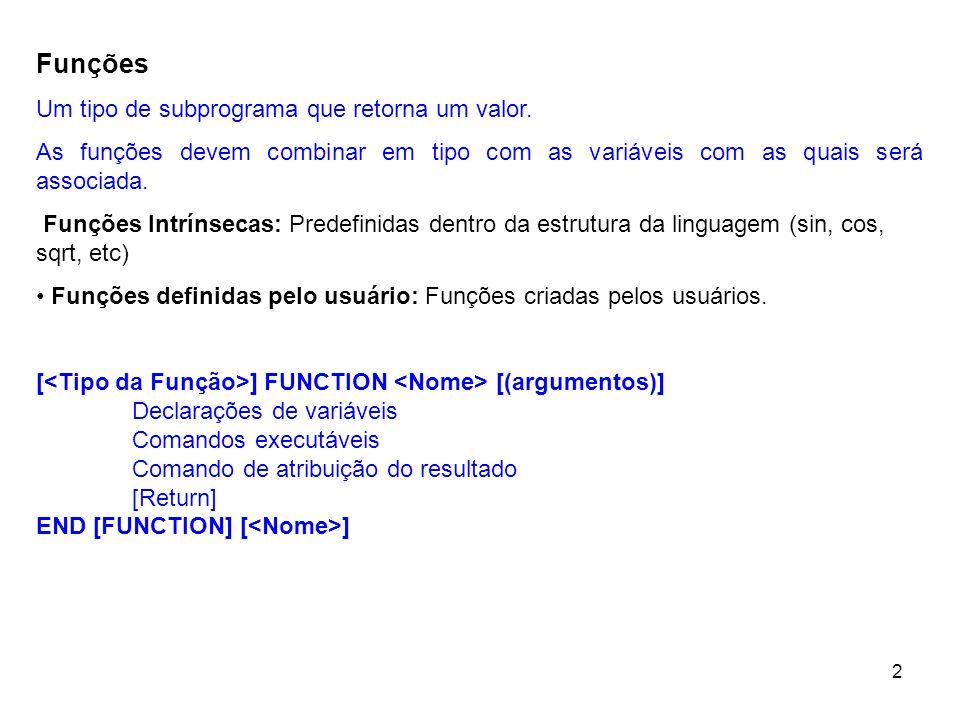 3 Function definida em um arquivo externo (subs.f) Programa Principal (prog.f) INTEGER FUNCTION ISOMA(N) ISOMA=0 DO I=1,N ISOMA=ISOMA+I END DO END FUNCTION ISOMA PROGRAM TESTESUBS INTEGER X,S PRINT *,Informe um numero inteiro: READ *,X S=ISOMA(X) PRINT *,A soma dos,X, primeiros número inteiros é:, S END PROGRAM TESTESUBS Compilação e linkedição (utilizando o ifort) (1) ifort prog.f subs.f –o prog.exe Compila prog.f e subs.f gerando (*.o) Faz a ligação (linkedição) dos programas objetos, gerando o executável prog.exe (2) ifort – c prog.f ifort – c subs.f ifort prog.o subs.o –o prog.exe Compila e gera prog.o Compila e gera subs.o Faz a ligação de prog.o e subs.o, gerando o executável prog.exe