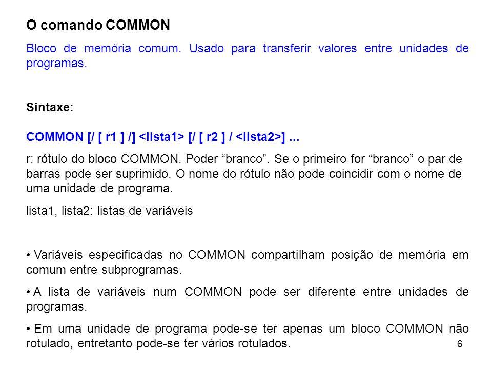 6 O comando COMMON Bloco de memória comum. Usado para transferir valores entre unidades de programas. Sintaxe: COMMON [/ [ r1 ] /] [/ [ r2 ] / ]... r: