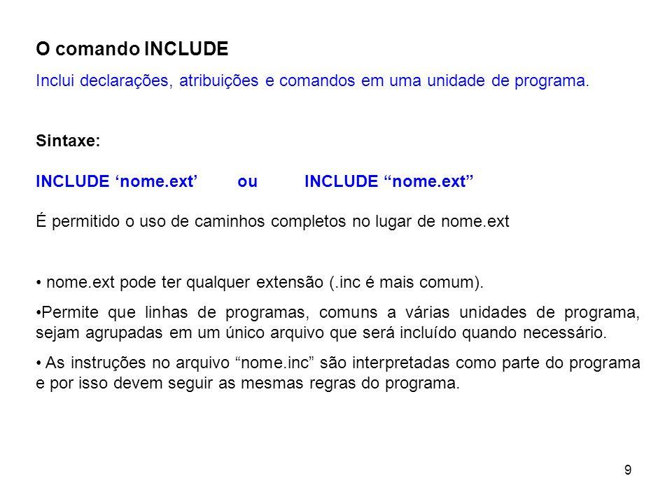 9 O comando INCLUDE Inclui declarações, atribuições e comandos em uma unidade de programa. Sintaxe: INCLUDE nome.ext ouINCLUDE nome.ext É permitido o