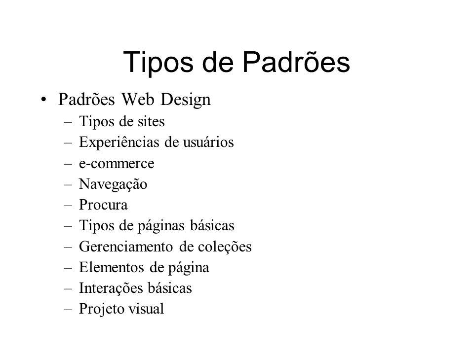 Tipos de Padrões Padrões Web Design –Tipos de sites –Experiências de usuários –e-commerce –Navegação –Procura –Tipos de páginas básicas –Gerenciamento de coleções –Elementos de página –Interações básicas –Projeto visual