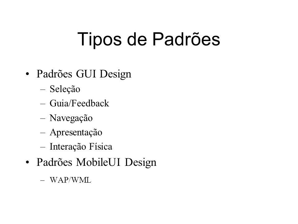 Tipos de Padrões Padrões GUI Design –Seleção –Guia/Feedback –Navegação –Apresentação –Interação Física Padrões MobileUI Design –WAP/WML