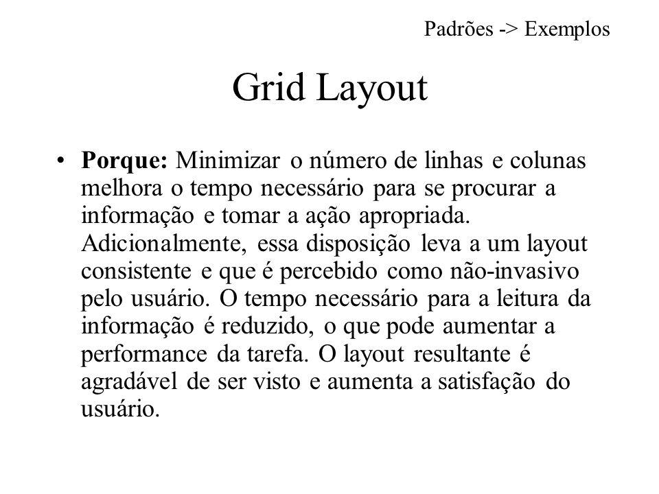 Grid Layout Porque: Minimizar o número de linhas e colunas melhora o tempo necessário para se procurar a informação e tomar a ação apropriada.