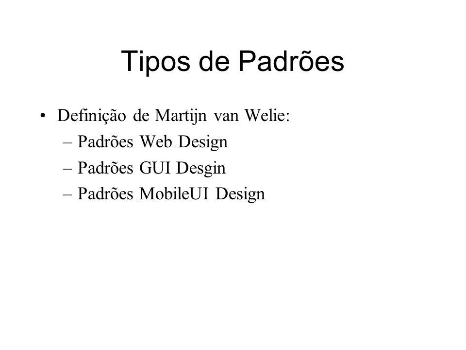 Tipos de Padrões Definição de Martijn van Welie: –Padrões Web Design –Padrões GUI Desgin –Padrões MobileUI Design