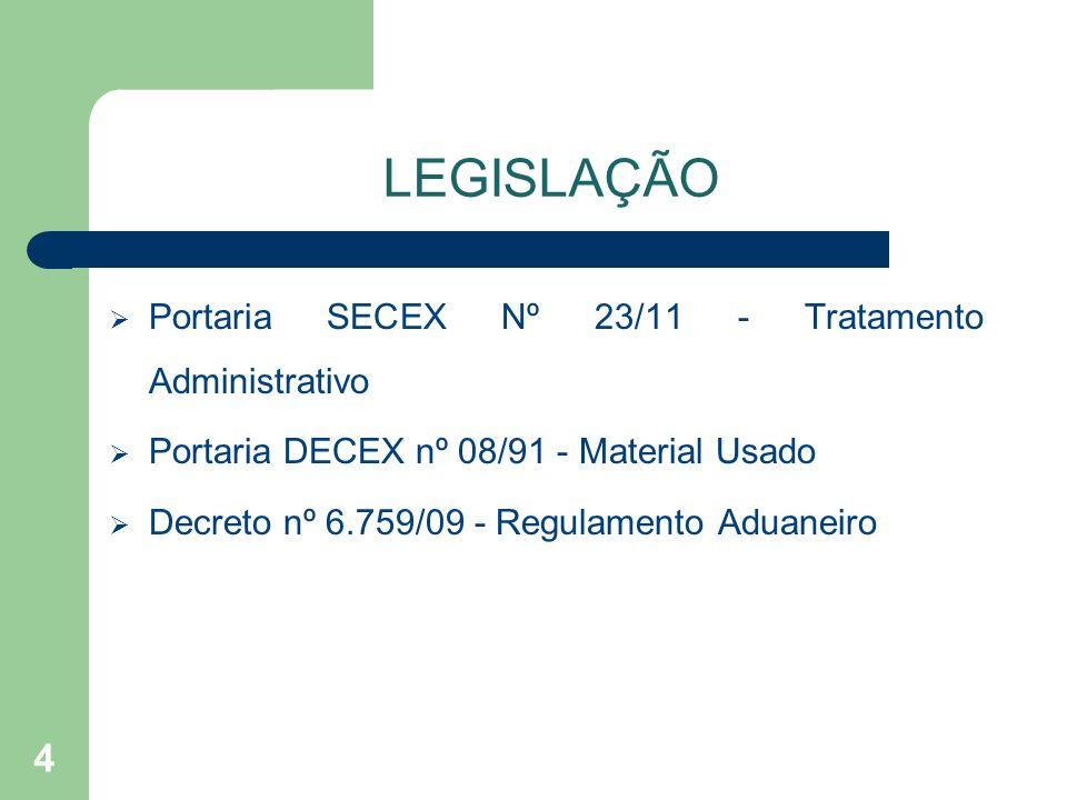 LEGISLAÇÃO Portaria SECEX Nº 23/11 - Tratamento Administrativo Portaria DECEX nº 08/91 - Material Usado Decreto nº 6.759/09 - Regulamento Aduaneiro 4
