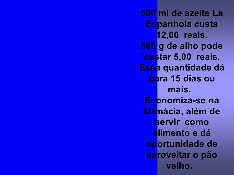 500 ml de azeite La Espanhola custa 12,00 reais.500 g de alho pode custar 5,00 reais.