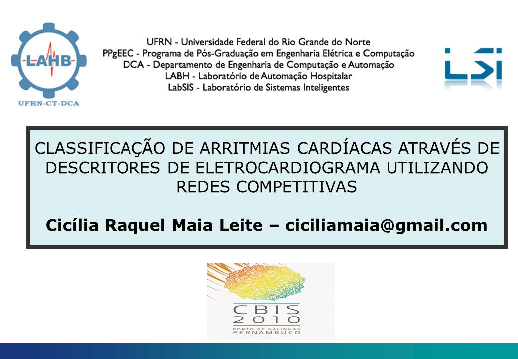 CLASSIFICAÇÃO DE ARRITMIAS CARDÍACAS ATRAVÉS DE DESCRITORES DE ELETROCARDIOGRAMA UTILIZANDO REDES COMPETITIVAS Cicília Raquel Maia Leite – ciciliamaia