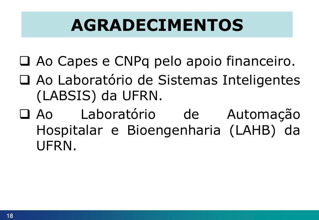 18 AGRADECIMENTOS Ao Capes e CNPq pelo apoio financeiro. Ao Laboratório de Sistemas Inteligentes (LABSIS) da UFRN. Ao Laboratório de Automação Hospita