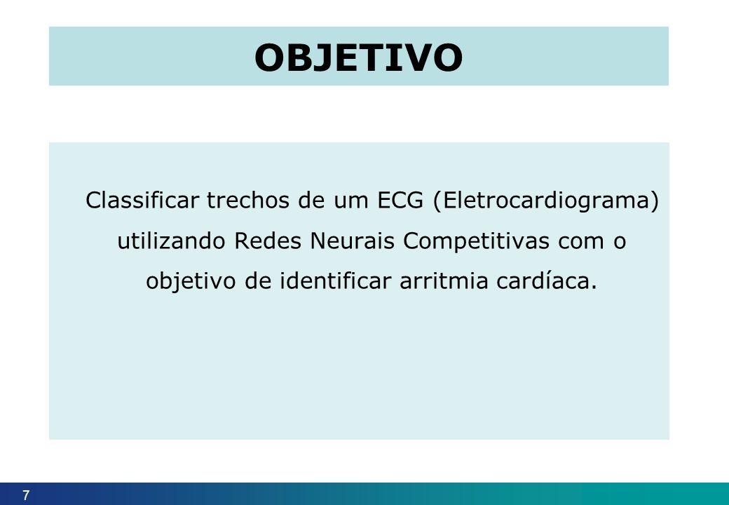 Classificar trechos de um ECG (Eletrocardiograma) utilizando Redes Neurais Competitivas com o objetivo de identificar arritmia cardíaca. 7 OBJETIVO