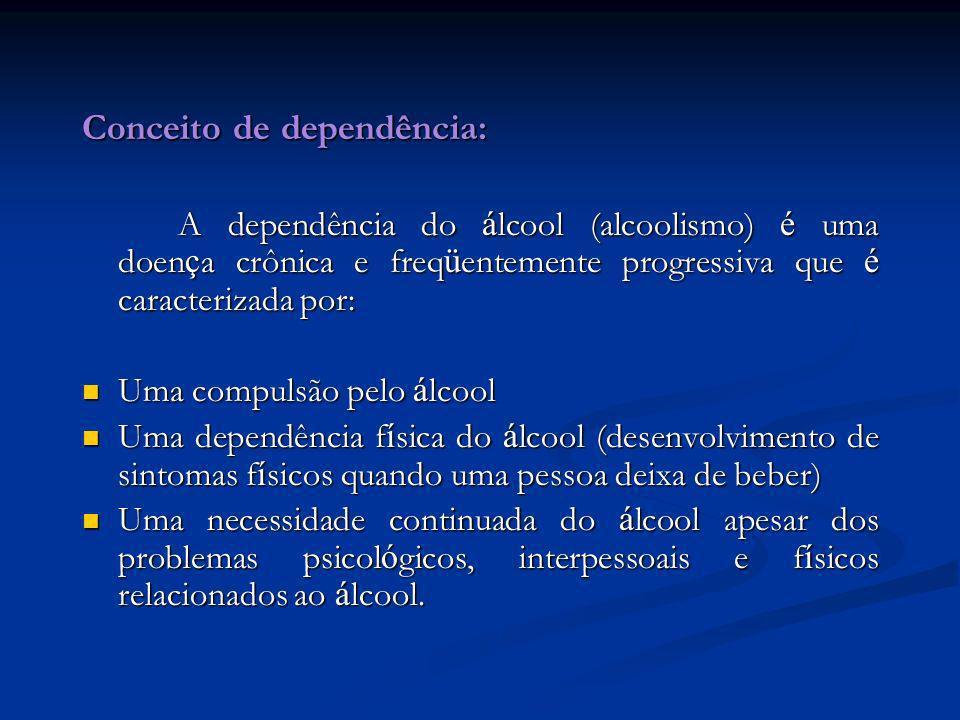 Conceito de dependência: A dependência do á lcool (alcoolismo) é uma doen ç a crônica e freq ü entemente progressiva que é caracterizada por: Uma comp
