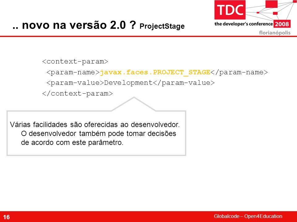 Globalcode – Open4Education 16 javax.faces.PROJECT_STAGE Development Várias facilidades são oferecidas ao desenvolvedor. O desenvolvedor também pode t