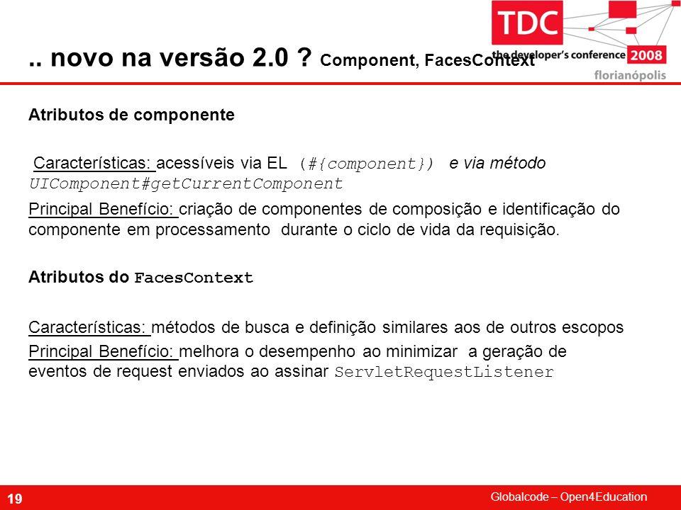 Globalcode – Open4Education 19 Atributos de componente Características: acessíveis via EL (#{component}) e via método UIComponent#getCurrentComponent