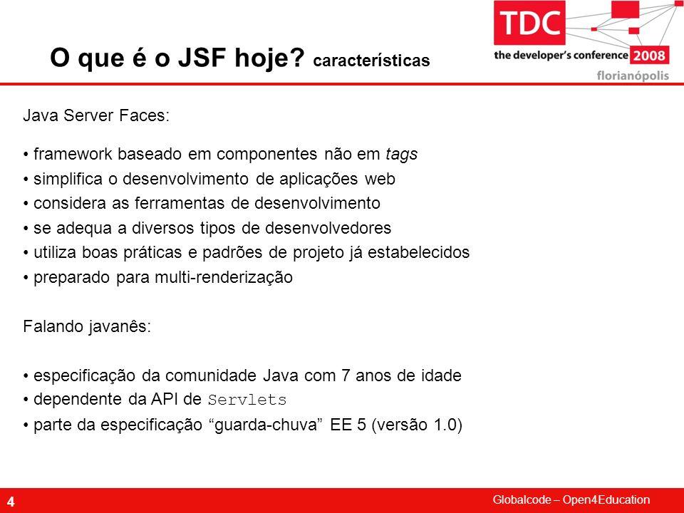 Globalcode – Open4Education 4 O que é o JSF hoje? características Java Server Faces: framework baseado em componentes não em tags simplifica o desenvo