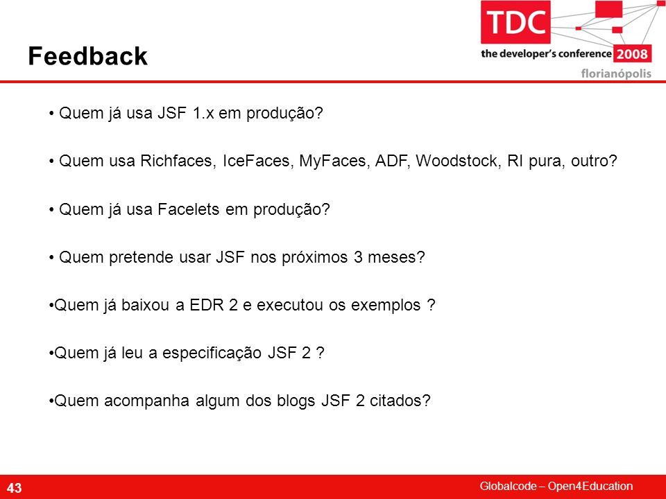 Globalcode – Open4Education 43 Feedback Quem já usa JSF 1.x em produção? Quem usa Richfaces, IceFaces, MyFaces, ADF, Woodstock, RI pura, outro? Quem j