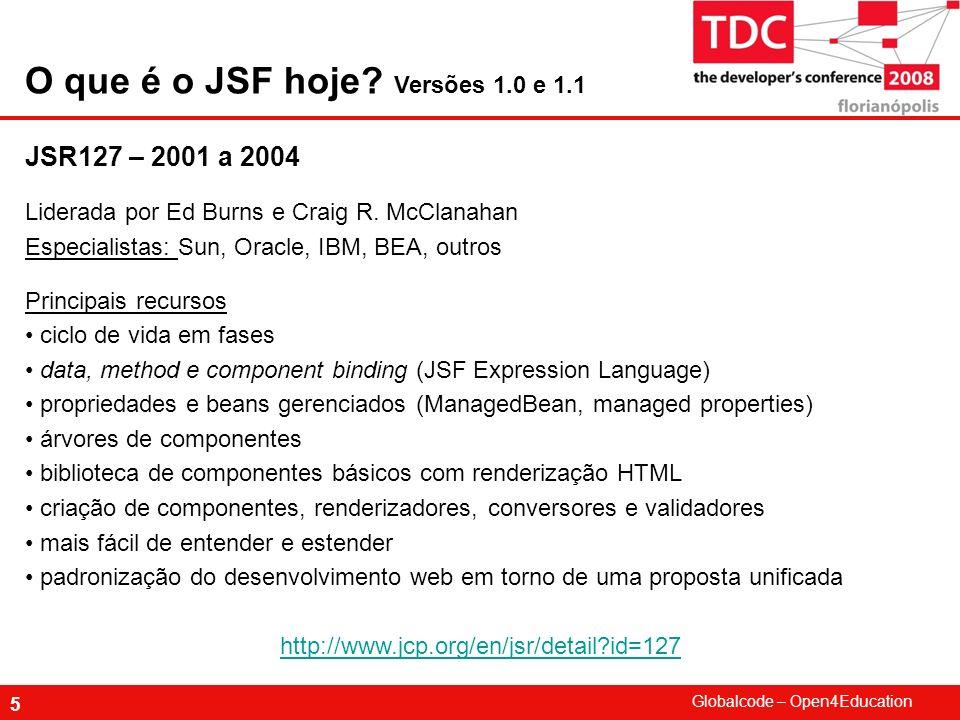 Globalcode – Open4Education 5 O que é o JSF hoje? Versões 1.0 e 1.1 JSR127 – 2001 a 2004 Liderada por Ed Burns e Craig R. McClanahan Especialistas: Su