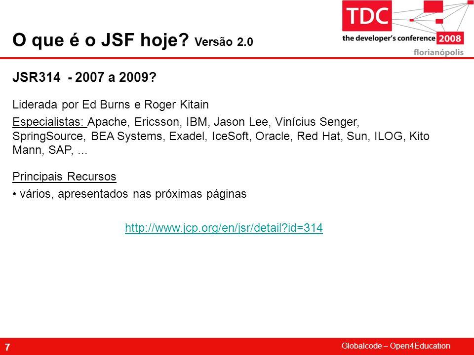 Globalcode – Open4Education 38 JSF é uma das habilidades técnicas mais pedidas hoje no mundo Java JSF tem workaround para várias necessidades ainda não disponíveis nas implementações de referências JSF é suportado pelas ferramentas de desenvolvimento e apoiado pelos principais players da área: Oracle, Sun, IBM, ILog,SAP,...
