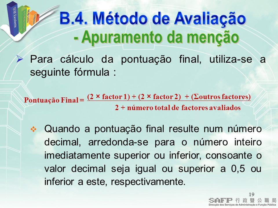 19 Para cálculo da pontuação final, utiliza-se a seguinte fórmula Quando a pontuação final resulte num número decimal, arredonda-se para o número inteiro imediatamente superior ou inferior, consoante o valor decimal seja igual ou superior a 0,5 ou inferior a este, respectivamente.