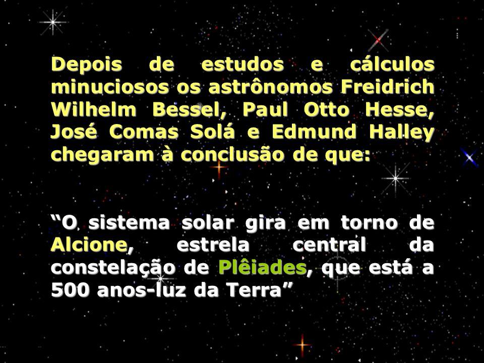 Depois de estudos e cálculos minuciosos os astrônomos Freidrich Wilhelm Bessel, Paul Otto Hesse, José Comas Solá e Edmund Halley chegaram à conclusão de que: O sistema solar gira em torno de Alcione, estrela central da constelação de Plêiades, que está a 500 anos-luz da Terra