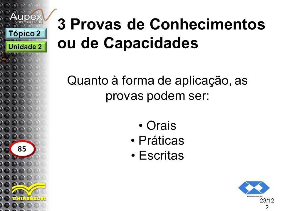 3 Provas de Conhecimentos ou de Capacidades Quanto à forma de aplicação, as provas podem ser: Orais Práticas Escritas 23/12 2 Tópico 2 85 Unidade 2
