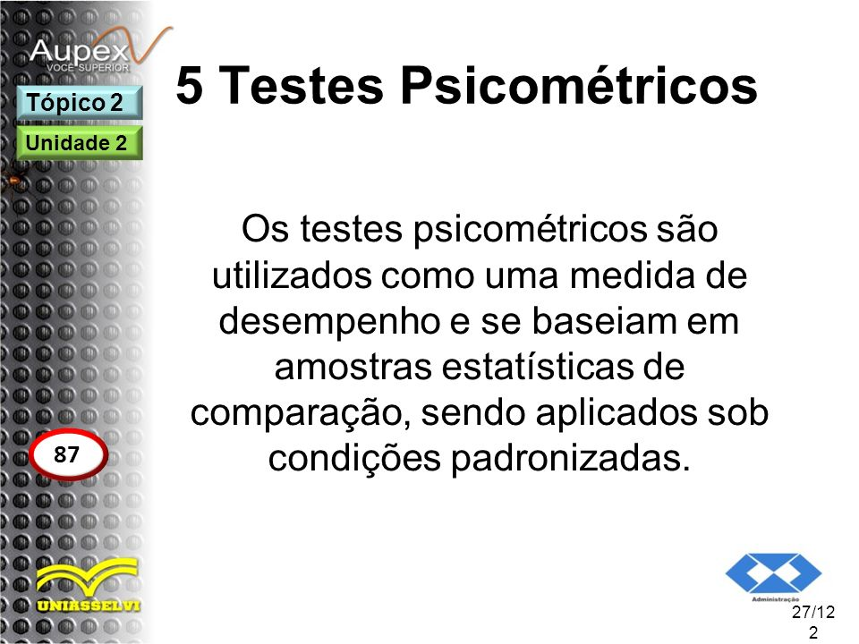 5 Testes Psicométricos Os testes psicométricos são utilizados como uma medida de desempenho e se baseiam em amostras estatísticas de comparação, sendo