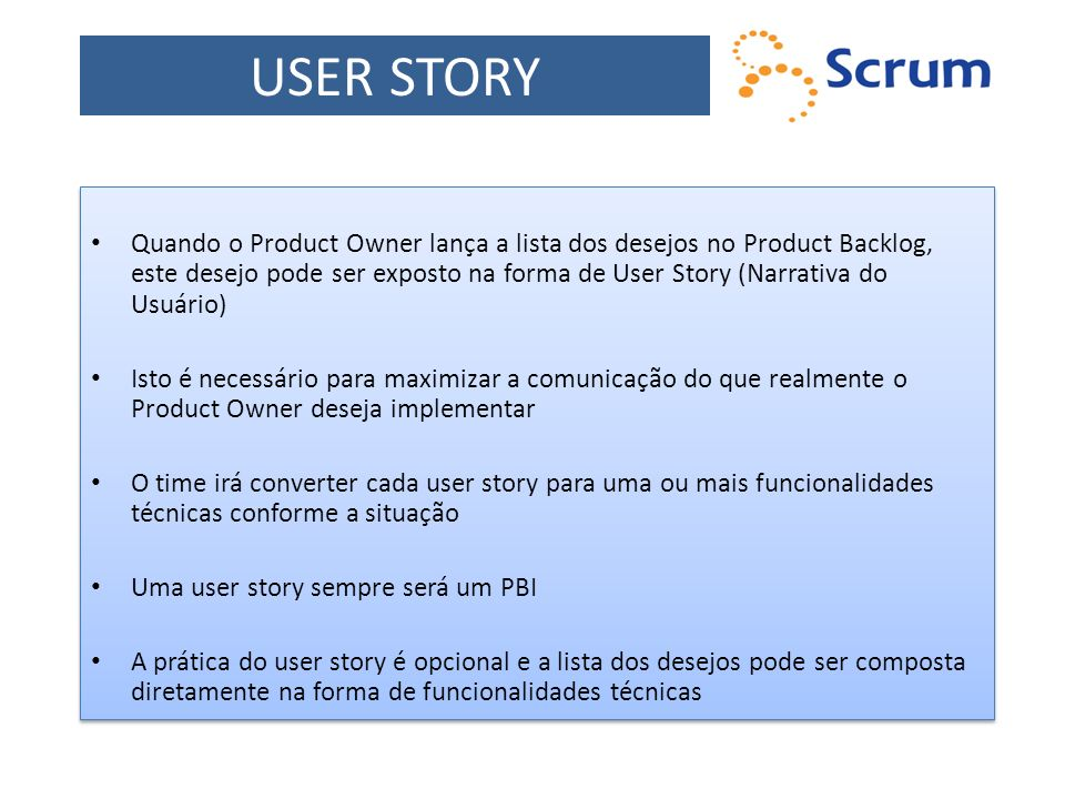 USER STORY Quando o Product Owner lança a lista dos desejos no Product Backlog, este desejo pode ser exposto na forma de User Story (Narrativa do Usuá