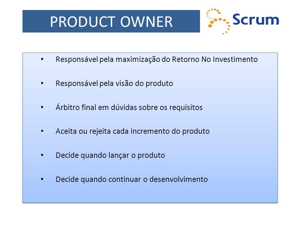 PRODUCT OWNER Responsável pela maximização do Retorno No Investimento Responsável pela visão do produto Árbitro final em dúvidas sobre os requisitos A