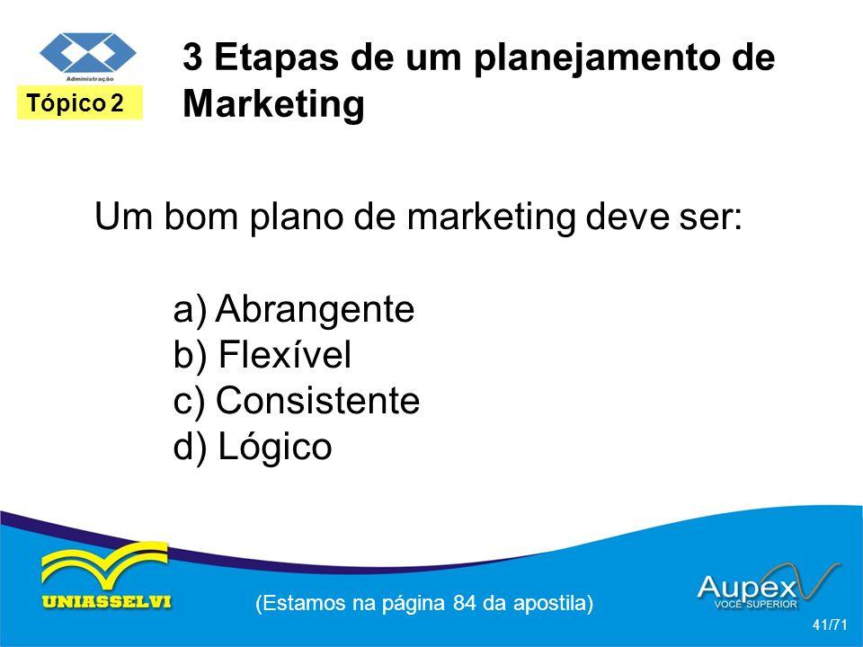 3 Etapas de um planejamento de Marketing Um bom plano de marketing deve ser: a) Abrangente b) Flexível c) Consistente d) Lógico (Estamos na página 84