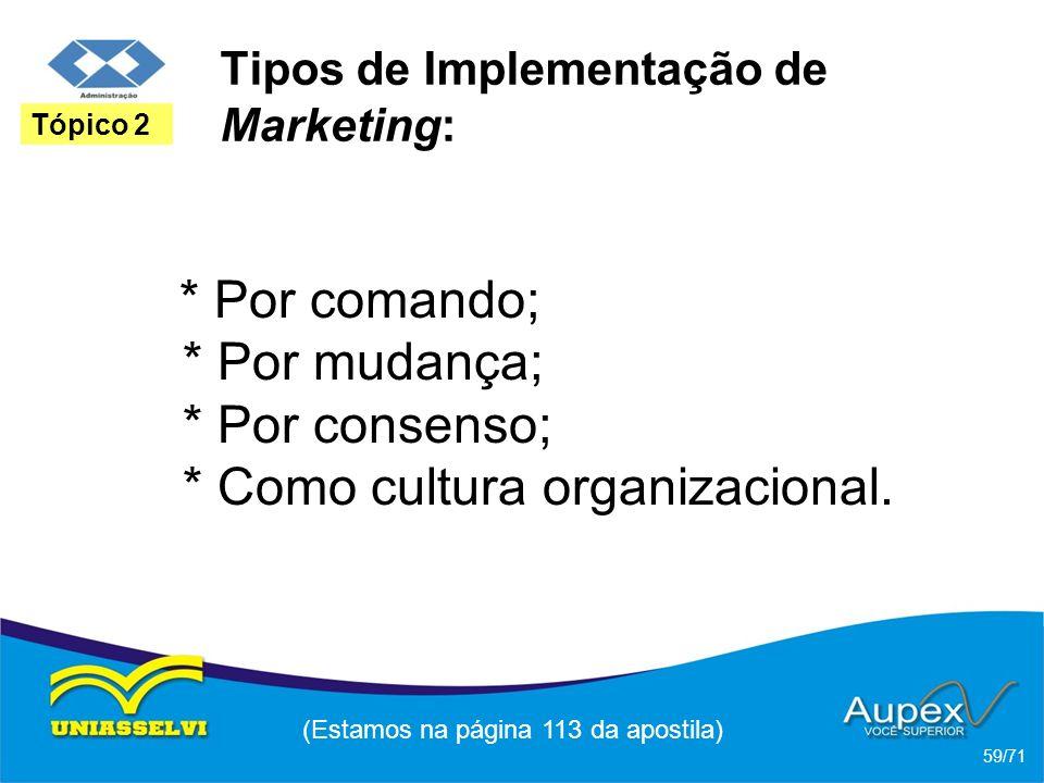 Tipos de Implementação de Marketing: * Por comando; * Por mudança; * Por consenso; * Como cultura organizacional. (Estamos na página 113 da apostila)