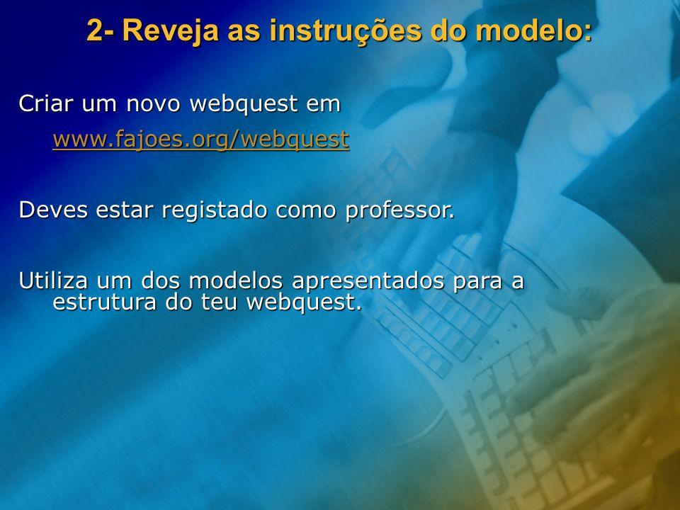 Criar um novo webquest em www.fajoes.org/webquest Deves estar registado como professor. Utiliza um dos modelos apresentados para a estrutura do teu we
