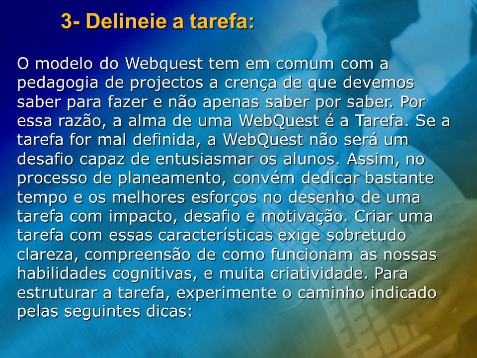 3- Delineie a tarefa: O modelo do Webquest tem em comum com a pedagogia de projectos a crença de que devemos saber para fazer e não apenas saber por s