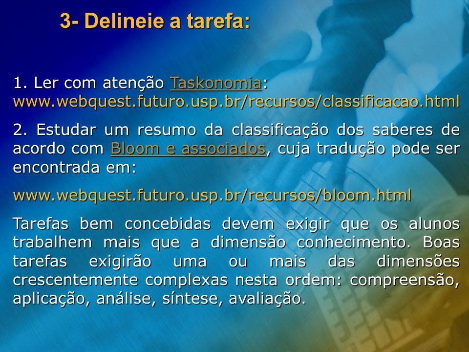 3- Delineie a tarefa: 1. Ler com atenção Taskonomia: www.webquest.futuro.usp.br/recursos/classificacao.html Taskonomia 2. Estudar um resumo da classif