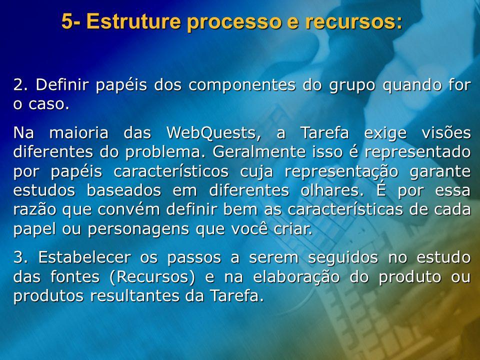 5- Estruture processo e recursos: 2. Definir papéis dos componentes do grupo quando for o caso. Na maioria das WebQuests, a Tarefa exige visões difere