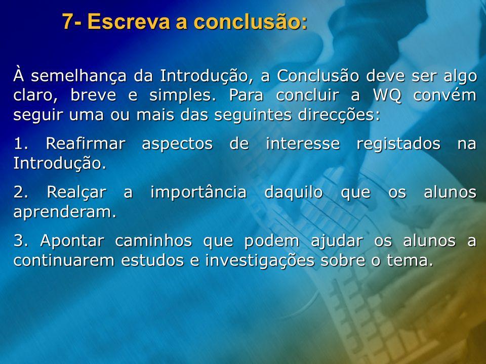 7- Escreva a conclusão: À semelhança da Introdução, a Conclusão deve ser algo claro, breve e simples. Para concluir a WQ convém seguir uma ou mais das