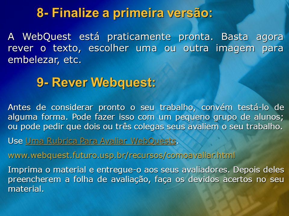 8- Finalize a primeira versão: A WebQuest está praticamente pronta. Basta agora rever o texto, escolher uma ou outra imagem para embelezar, etc. 9- Re