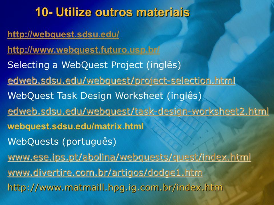 10- Utilize outros materiais http://webquest.sdsu.edu/ http://www.webquest.futuro.usp.br/ Selecting a WebQuest Project (inglês) edweb.sdsu.edu/webques