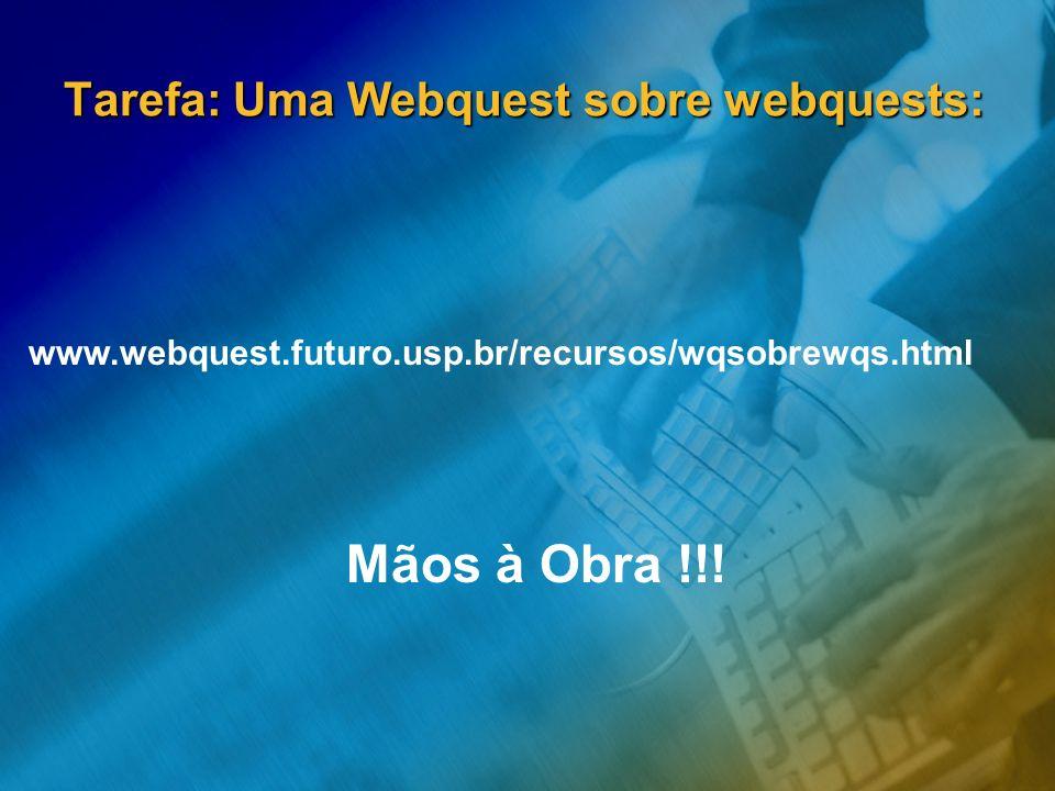 Tarefa: Uma Webquest sobre webquests: www.webquest.futuro.usp.br/recursos/wqsobrewqs.html Mãos à Obra !!!