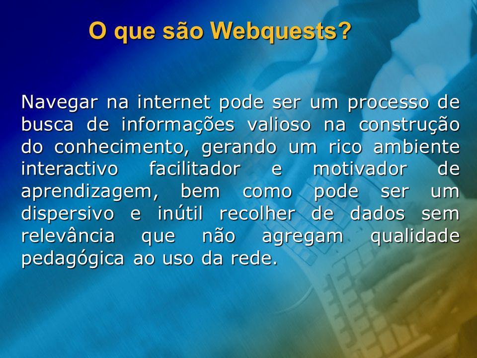 O que são Webquests? Navegar na internet pode ser um processo de busca de informações valioso na construção do conhecimento, gerando um rico ambiente