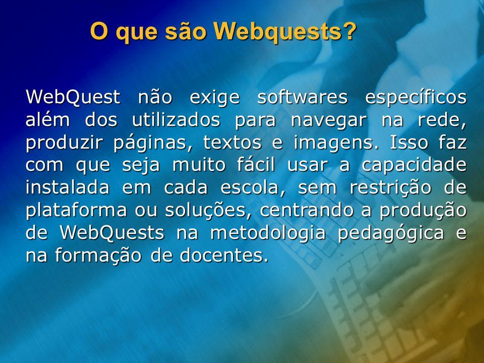 O que são Webquests? WebQuest não exige softwares específicos além dos utilizados para navegar na rede, produzir páginas, textos e imagens. Isso faz c