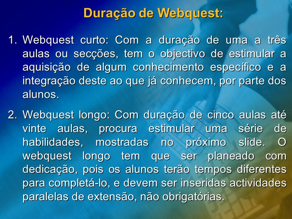 Duração de Webquest: 1.Webquest curto: Com a duração de uma a três aulas ou secções, tem o objectivo de estimular a aquisição de algum conhecimento es