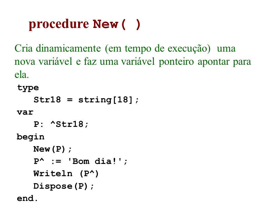 procedure New( ) Cria dinamicamente (em tempo de execução) uma nova variável e faz uma variável ponteiro apontar para ela. type Str18 = string[18]; va