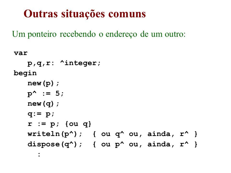 Outras situações comuns Um ponteiro recebendo o endereço de um outro: var p,q,r: ^integer; begin new(p); p^ := 5; new(q); q:= p; r := p; {ou q} writeln(p^); { ou q^ ou, ainda, r^ } dispose(q^); { ou p^ ou, ainda, r^ } :