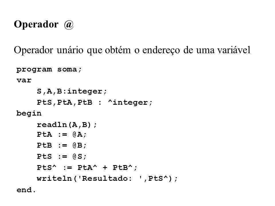 Operador @ Operador unário que obtém o endereço de uma variável program soma; var S,A,B:integer; PtS,PtA,PtB : ^integer; begin readln(A,B); PtA := @A; PtB := @B; PtS := @S; PtS^ := PtA^ + PtB^; writeln( Resultado: ,PtS^); end.