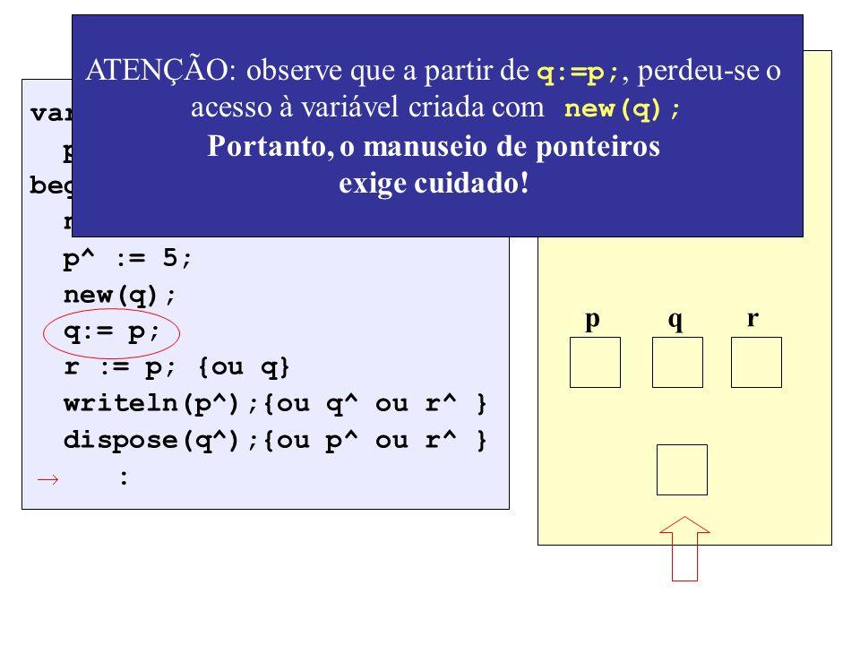 var p,q,r: ^integer; begin new(p); p^ := 5; new(q); q:= p; r := p; {ou q} writeln(p^);{ou q^ ou r^ } dispose(q^);{ou p^ ou r^ } : Alocação de memória p q r ATENÇÃO: observe que a partir de q:=p;, perdeu-se o acesso à variável criada com new(q); Portanto, o manuseio de ponteiros exige cuidado!