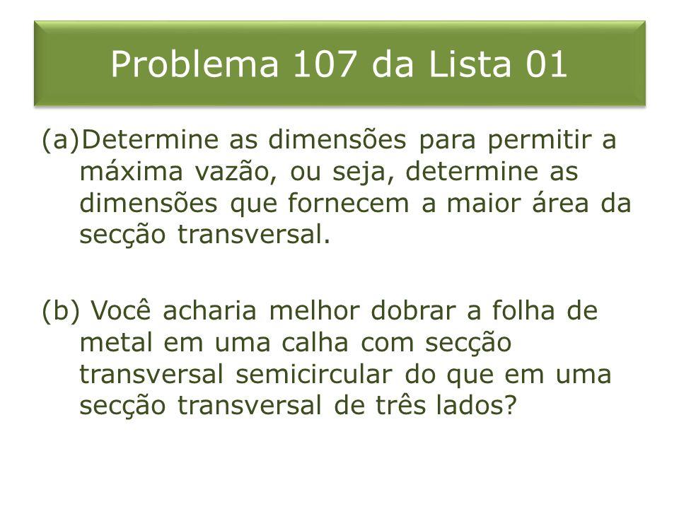 Problema 107 da Lista 01 (a)Determine as dimensões para permitir a máxima vazão, ou seja, determine as dimensões que fornecem a maior área da secção t