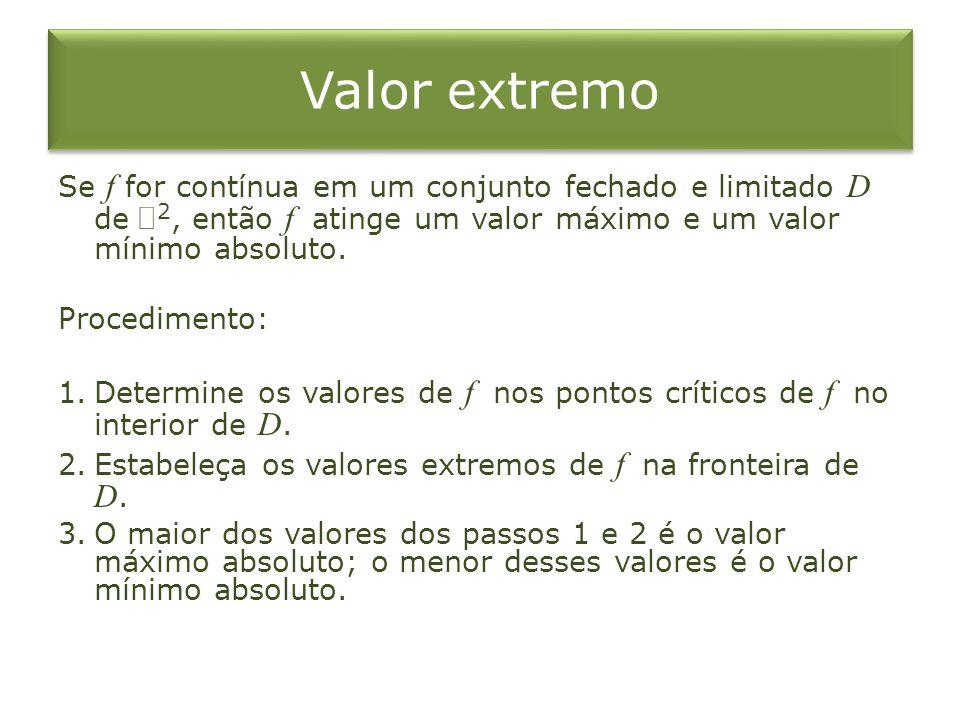 Valor extremo Se f for contínua em um conjunto fechado e limitado D de 2, então f atinge um valor máximo e um valor mínimo absoluto. Procedimento: 1.D
